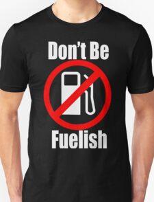 Don't Be Fuelish T-Shirt