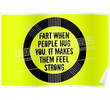 fart when people hug you. it makes them feel strong. Poster