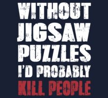 Without Jigsaw Puzzles I'd Probably Kill People by DesignMC