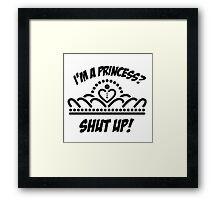 I'm a princess? shut up! Framed Print