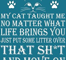 MY CAT TAUGHT ME NO MATTER WHAT LIFE PUT SOME LITTER OVER THAT SH*T AND MOVE ON by birthdaytees