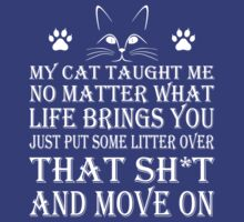 MY CAT TAUGHT ME NO MATTER WHAT LIFE PUT SOME LITTER OVER THAT SH*T AND MOVE ON T-Shirt