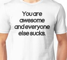 You are awesome and everyone else sucks Unisex T-Shirt