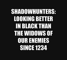 Shadowhunters: Looking Better in Black Than the Widows of our Enemies Since 1234 Unisex T-Shirt