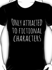 only attracted to fictional characters T-Shirt