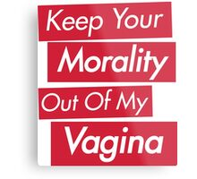 Keep Your Morality Out Of My Vagina - Pro Choice Feminist Shirt Metal Print