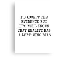 I'D ACCEPT THE EVIDENCE BUT IT'S WELL KNOW THAT REALITY HAS A LEFT WING BIAS Canvas Print