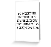 I'D ACCEPT THE EVIDENCE BUT IT'S WELL KNOW THAT REALITY HAS A LEFT WING BIAS Greeting Card
