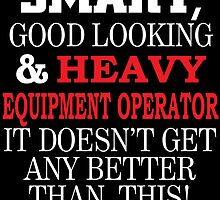 SMART GOOD LOOKING AND HEAVY EQUIPMENT OPERATOR IT DOESN'T GET ANY BETTER THAN THIS by teeshoppy
