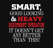 SMART GOOD LOOKING AND HEAVY EQUIPMENT OPERATOR IT DOESN'T GET ANY BETTER THAN THIS T-Shirt
