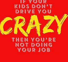 if your kids don't drive you crazy then you're not doing your job by trendz