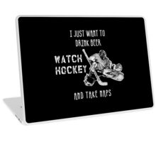 I JUST WANT TO DRINK BEER WATCH HOCKEY AND TAKE NAPS Laptop Skin