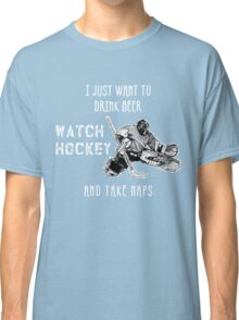 I JUST WANT TO DRINK BEER WATCH HOCKEY AND TAKE NAPS Classic T-Shirt
