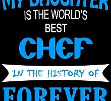 My Daughter Is The World's Best CHEF In The History Of FOREVER by birthdaytees