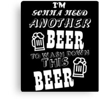 I'M GONNA NEED ANOTHER BEER TO WASH DOWN THIS BEER Canvas Print