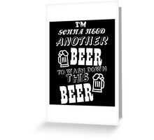 I'M GONNA NEED ANOTHER BEER TO WASH DOWN THIS BEER Greeting Card