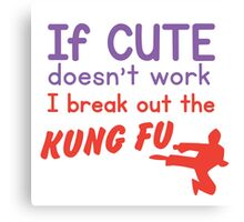 If CUTE doesn't work I bring out the KUNG FU Canvas Print
