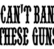 CAN'T BAN THESE GUNS by tdesignz