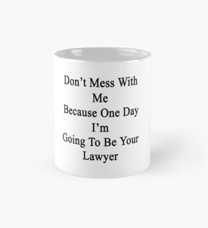Don't Mess With Me Because One Day I'm Going To Be Your Lawyer  Mug