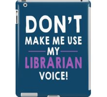 DON'T MAKE ME USE MY LIBRARIAN VOICE! iPad Case/Skin