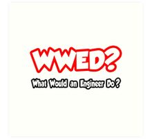 WWED - What Would An Engineer Do? Art Print