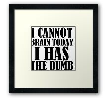 I CANNOT BRAIN TODAY I HAS THE DUMB Framed Print