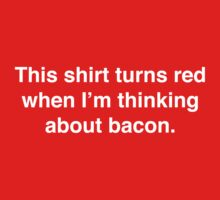 This shirt turns red when I'm thinking about bacon.