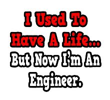 I Used To Have A Life, But Now I'm An Engineer by TKUP22