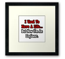 I Used To Have A Life, But Now I'm An Engineer Framed Print