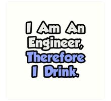I Am An Engineer, Therefore I Drink Art Print