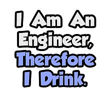I Am An Engineer, Therefore I Drink by TKUP22