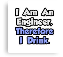 I Am An Engineer, Therefore I Drink Canvas Print
