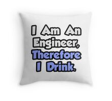 I Am An Engineer, Therefore I Drink Throw Pillow