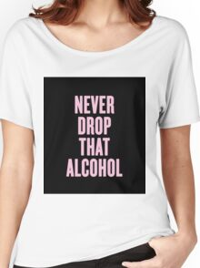 Never Drop That Alcohol Women's Relaxed Fit T-Shirt