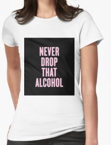Never Drop That Alcohol Womens Fitted T-Shirt