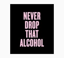Never Drop That Alcohol Unisex T-Shirt