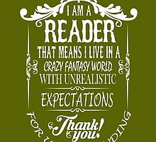 I AM A READER THAT MEANS I LIVE IN A CRAZY FANTASY WORLD WITH UNREALISTIC EXPECTATIONS THANK YOU! by birthdaytees