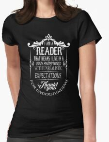 I AM A READER THAT MEANS I LIVE IN A CRAZY FANTASY WORLD WITH UNREALISTIC EXPECTATIONS THANK YOU! T-Shirt