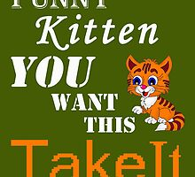FUNNY KITTEN YOU WONT THIS TAKE IT...... by birthdaytees