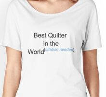 Best Quilter in the World - Citation Needed! Women's Relaxed Fit T-Shirt