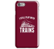 I Still Play With Trains iPhone Case/Skin