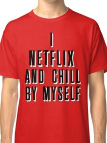 netflix and chill by myself Classic T-Shirt