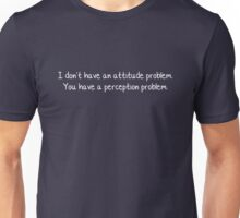 I don't have an attitude problem. You have a perception problem. Unisex T-Shirt