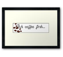 But Coffee First... Framed Print