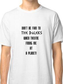 Don't Be Fair To The Daleks! Classic T-Shirt