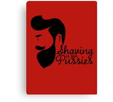 Shaving Is For Pussies Canvas Print