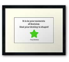 It is in your moments of decision that your destiny is shaped -  Tony Robbins Framed Print