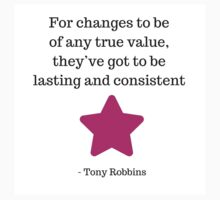 For changes to be of any true value, they've got to be lasting and consistent -  Tony Robbins by IdeasForArtists