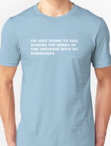 I'M JUST GOING TO SAIL ACROSS THE WINDS OF THE UNIVERSE WITH MY GODDESSES T-Shirt