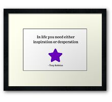 In life you need either inspiration or desperation -  Tony Robbins Framed Print